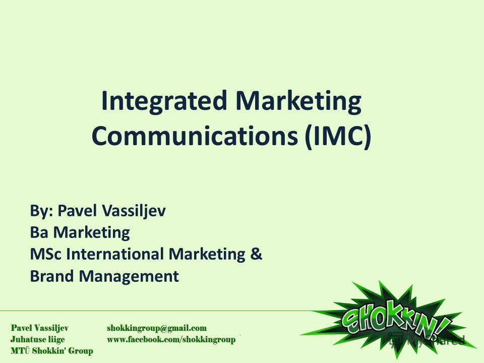 Integrated Marketing Communications (IMC) By: Pavel Vassiljev Ba Marketing MSc International Marketing & Brand Management