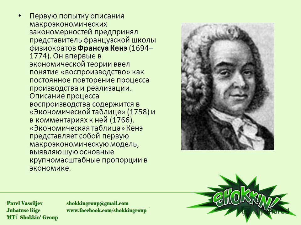 Первую попытку описания макроэкономических закономерностей предпринял представитель французской школы физиократов Франсуа Кенэ (1694– 1774). Он впервые в экономической теории ввел понятие «воспроизводство» как постоянное повторение процесса производс