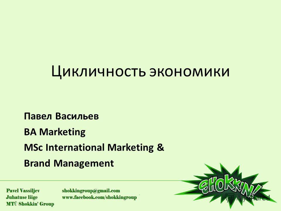 Цикличность экономики Павел Васильев BA Marketing MSc International Marketing & Brand Management