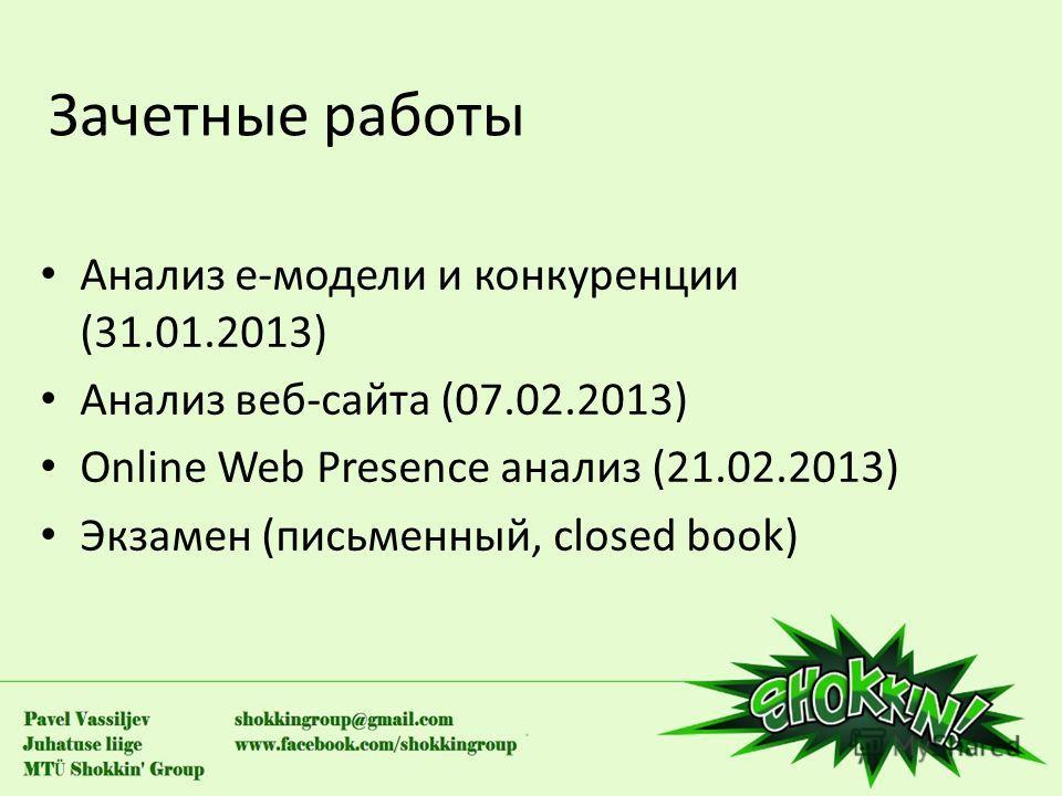Зачетные работы Анализ е-модели и конкуренции (31.01.2013) Анализ веб-сайта (07.02.2013) Online Web Presence анализ (21.02.2013) Экзамен (письменный, closed book)