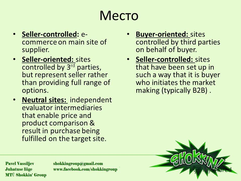 Место Seller-controlled: e- commerce on main site of supplier. Seller-oriented: sites controlled by 3 rd parties, but represent seller rather than providing full range of options. Neutral sites: independent evaluator intermediaries that enable price