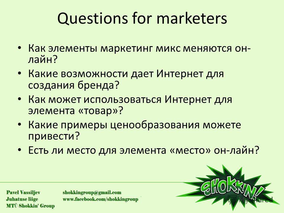 Questions for marketers Как элементы маркетинг микс меняются он- лайн? Какие возможности дает Интернет для создания бренда? Как может использоваться Интернет для элемента «товар»? Какие примеры ценообразования можете привести? Есть ли место для элеме