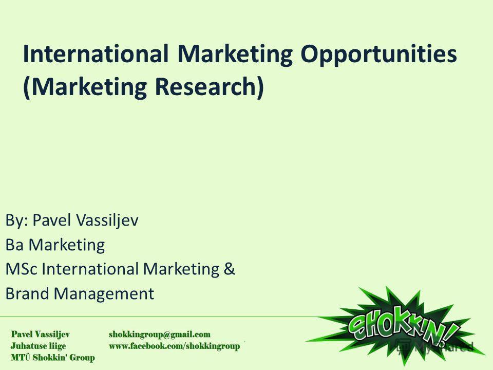 International Marketing Opportunities (Marketing Research) By: Pavel Vassiljev Ba Marketing MSc International Marketing & Brand Management