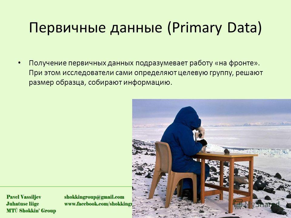 Первичные данные (Primary Data) Получение первичных данных подразумевает работу «на фронте». При этом исследователи сами определяют целевую группу, решают размер образца, собирают информацию.