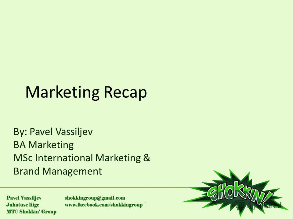 Marketing Recap By: Pavel Vassiljev BA Marketing MSc International Marketing & Brand Management