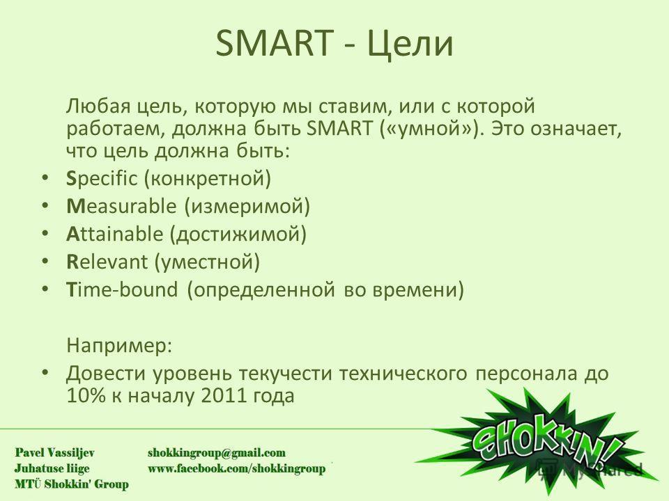SMART - Цели Любая цель, которую мы ставим, или с которой работаем, должна быть SMART («умной»). Это означает, что цель должна быть: Specific (конкретной) Measurable (измеримой) Attainable (достижимой) Relevant (уместной) Time-bound (определенной во