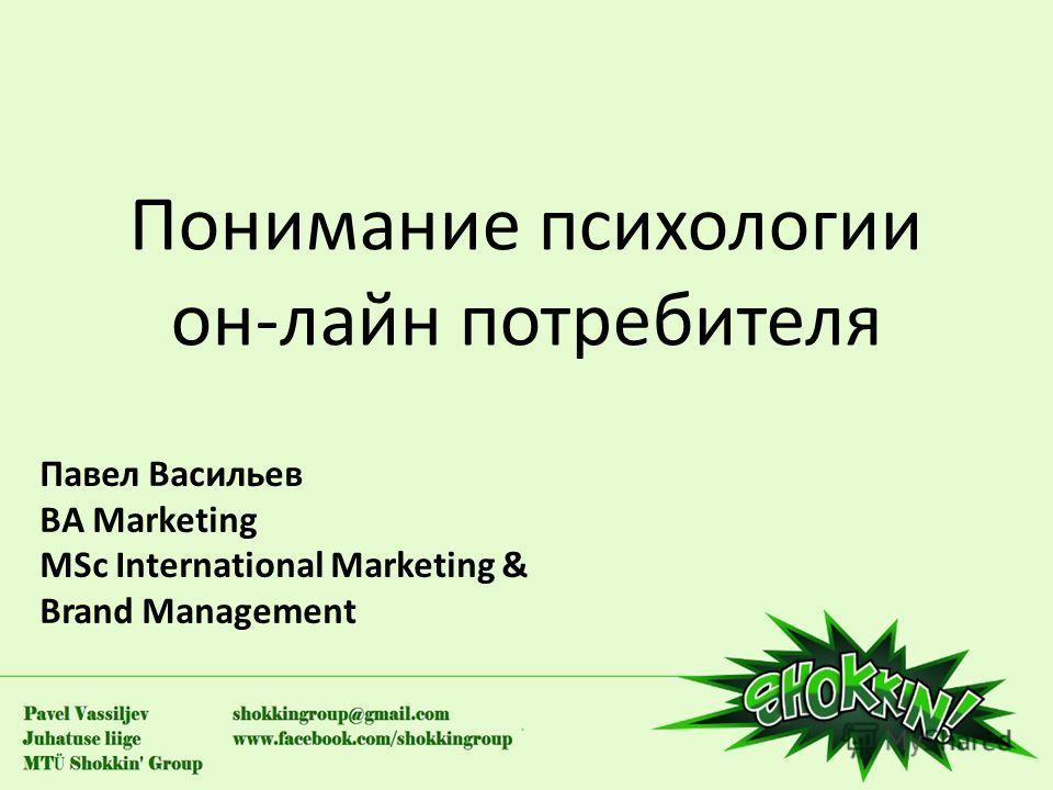 Понимание психологии он-лайн потребителя Павел Васильев BA Marketing MSc International Marketing & Brand Management