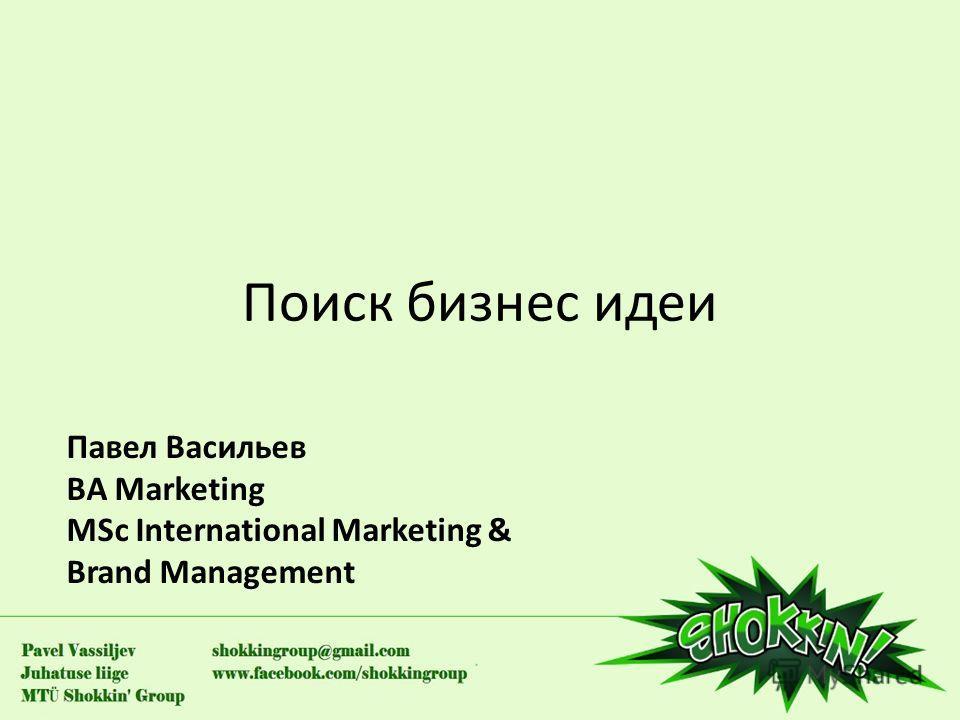 Поиск бизнес идеи Павел Васильев BA Marketing MSc International Marketing & Brand Management