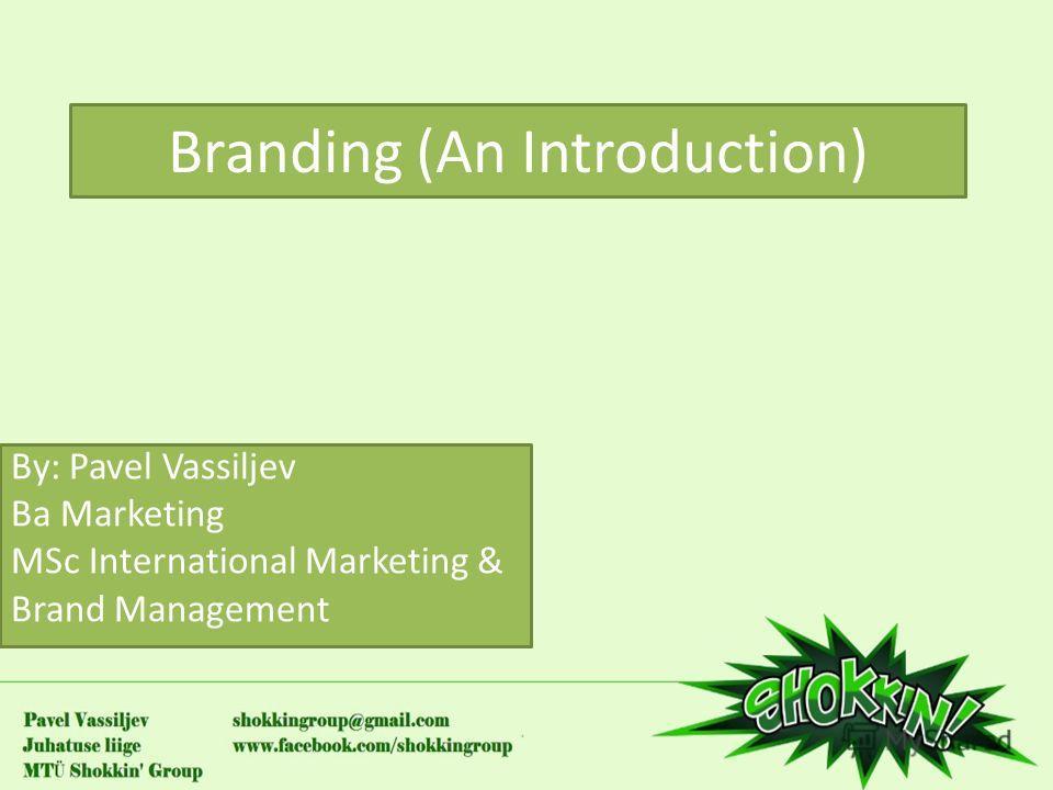 Branding (An Introduction) By: Pavel Vassiljev Ba Marketing MSc International Marketing & Brand Management
