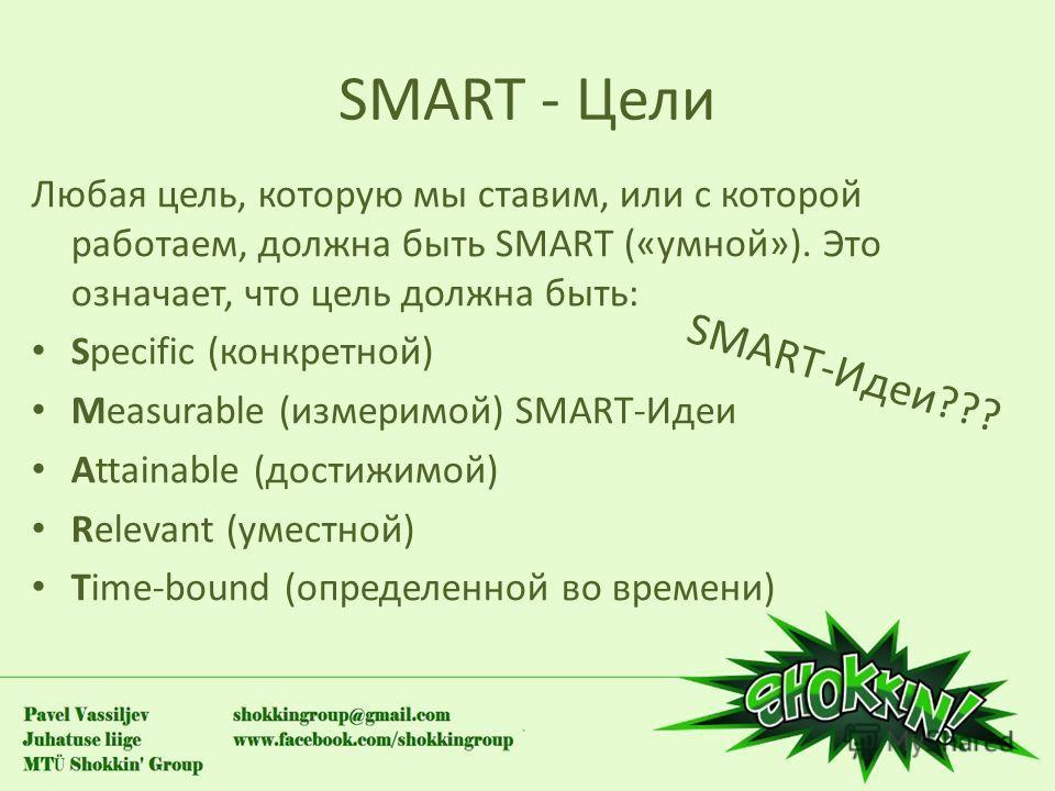 SMART - Цели Любая цель, которую мы ставим, или с которой работаем, должна быть SMART («умной»). Это означает, что цель должна быть: Specific (конкретной) Measurable (измеримой) SMART-Идеи Attainable (достижимой) Relevant (уместной) Time-bound (опред