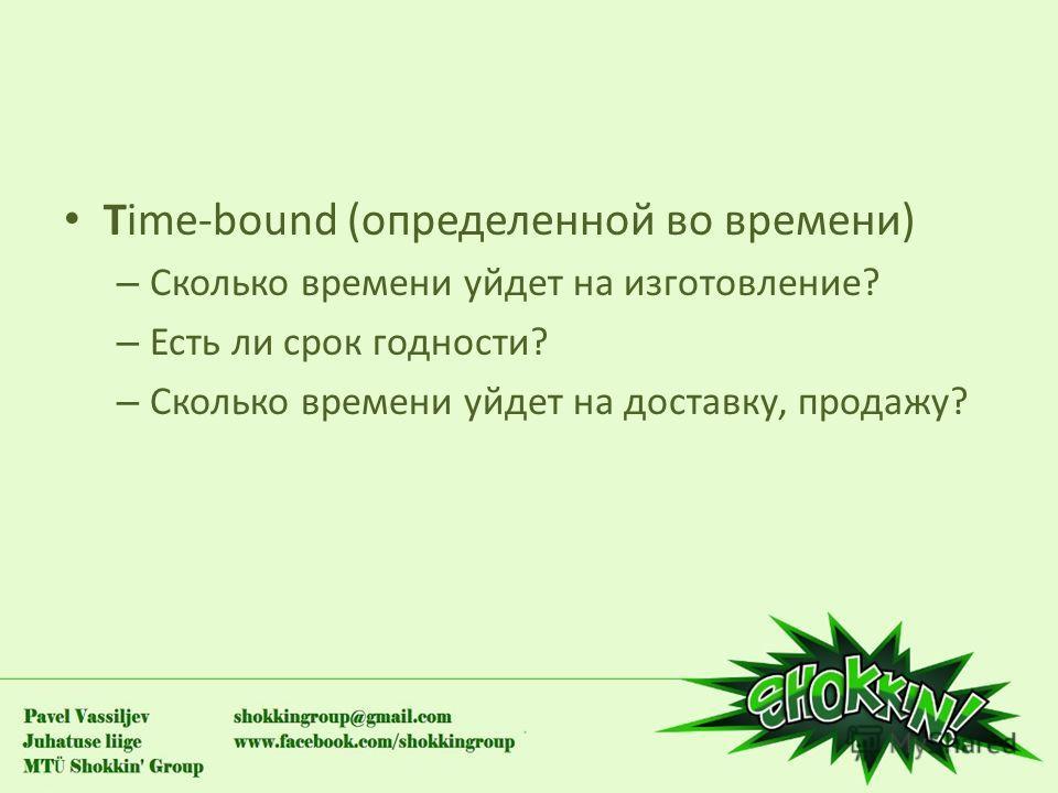 Time-bound (определенной во времени) – Сколько времени уйдет на изготовление? – Есть ли срок годности? – Сколько времени уйдет на доставку, продажу?