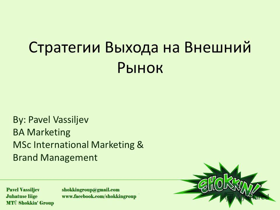 Стратегии Выхода на Внешний Рынок By: Pavel Vassiljev BA Marketing MSc International Marketing & Brand Management