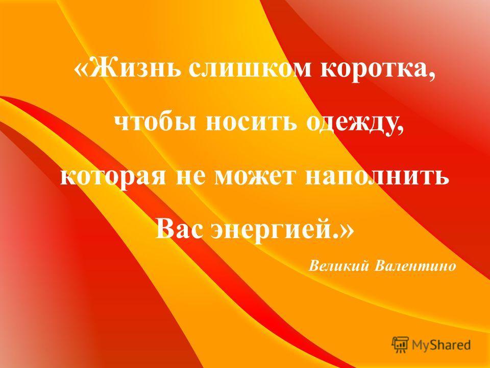 «Жизнь слишком коротка, чтобы носить одежду, которая не может наполнить Вас энергией.» Великий Валентино