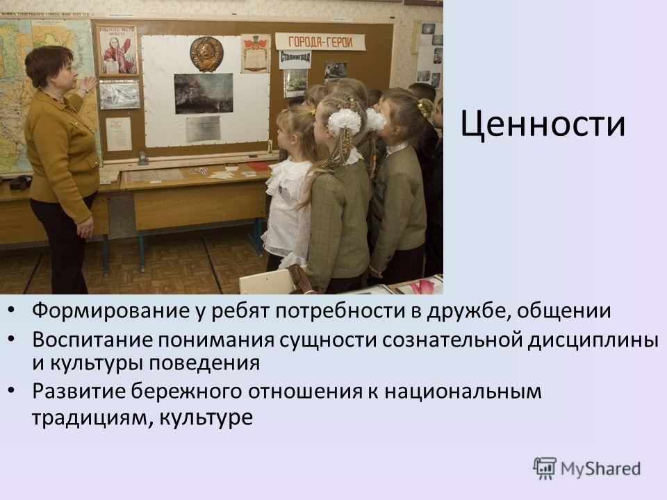 Ценности Формирование у ребят потребности в дружбе, общении Воспитание понимания сущности сознательной дисциплины и культуры поведения Развитие бережного отношения к национальным традициям, культуре