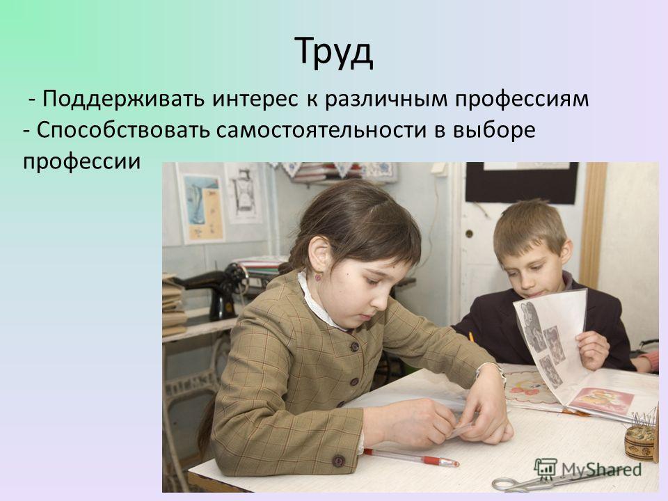Труд - Поддерживать интерес к различным профессиям - Способствовать самостоятельности в выборе профессии