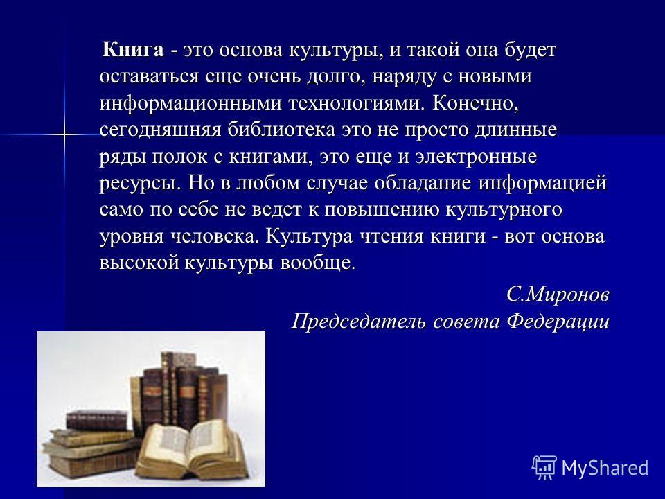 Книга - это основа культуры, и такой она будет оставаться еще очень долго, наряду с новыми информационными технологиями. Конечно, сегодняшняя библиотека это не просто длинные ряды полок с книгами, это еще и электронные ресурсы. Но в любом случае обла