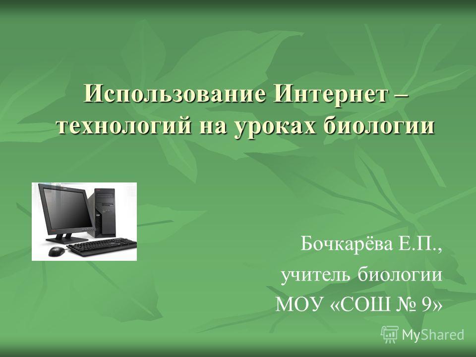Использование Интернет – технологий на уроках биологии Бочкарёва Е.П., учитель биологии МОУ «СОШ 9»