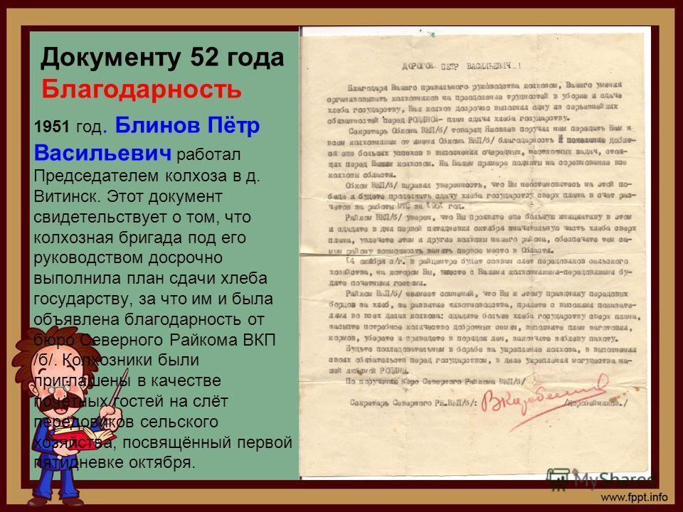 Документу 52 года Благодарность 1951 год. Блинов Пётр Васильевич работал Председателем колхоза в д. Витинск. Этот документ свидетельствует о том, что колхозная бригада под его руководством досрочно выполнила план сдачи хлеба государству, за что им и