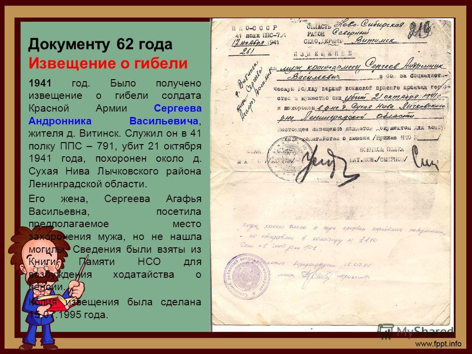 Документу 62 года Извещение о гибели 1941 год. Было получено извещение о гибели солдата Красной Армии Сергеева Андронника Васильевича, жителя д. Витинск. Служил он в 41 полку ППС – 791, убит 21 октября 1941 года, похоронен около д. Сухая Нива Лычковс