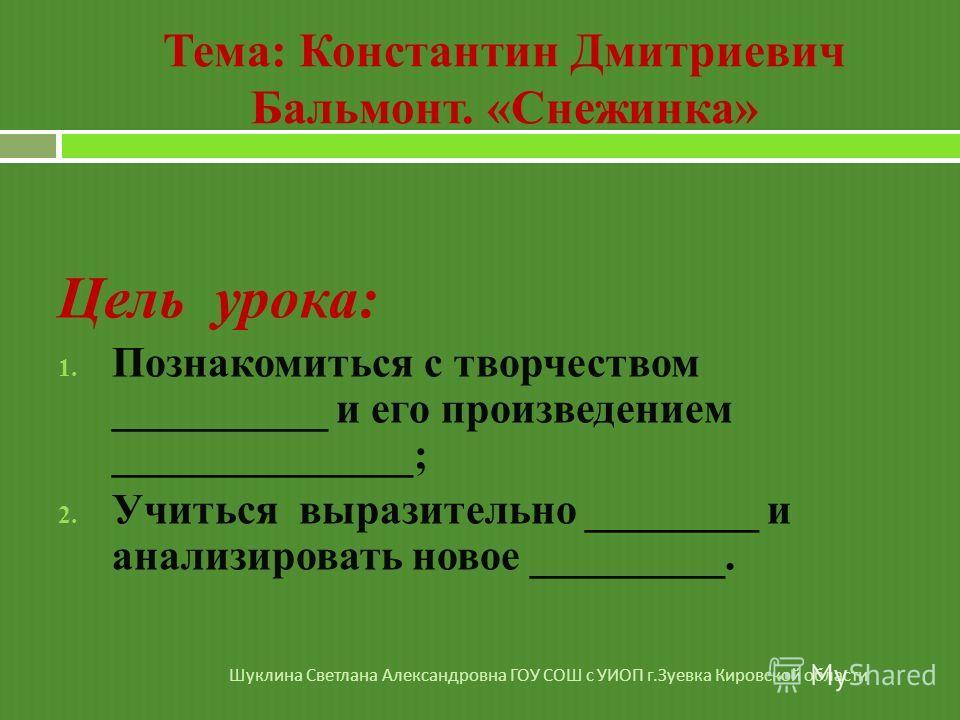 Тема: Константин Дмитриевич Бальмонт. «Снежинка» Цель урока: 1. Познакомиться с творчеством __________ и его произведением ______________; 2. Учиться выразительно ________ и анализировать новое _________. Шуклина Светлана Александровна ГОУ СОШ с УИОП
