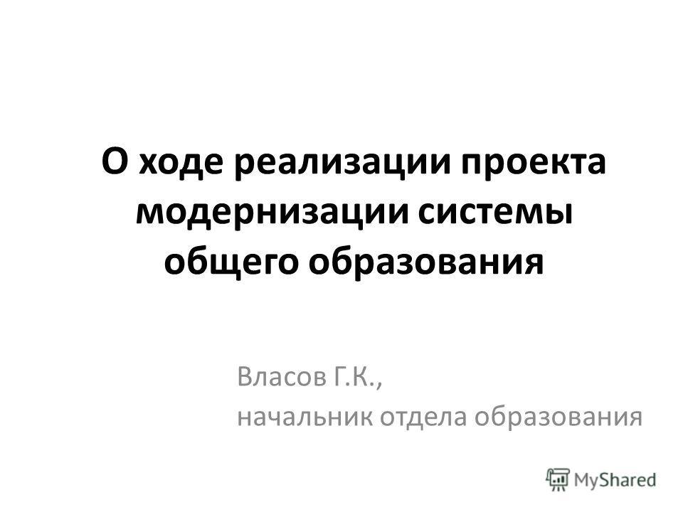 О ходе реализации проекта модернизации системы общего образования Власов Г.К., начальник отдела образования
