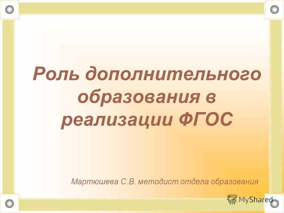 Роль дополнительного образования в реализации ФГОС Мартюшева С.В. методист отдела образования