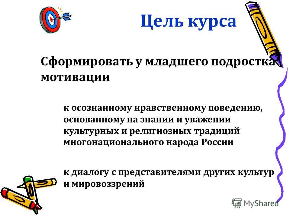 Цель курса Сформировать у младшего подростка мотивации к осознанному нравственному поведению, основанному на знании и уважении культурных и религиозных традиций многонационального народа России к диалогу с представителями других культур и мировоззрен
