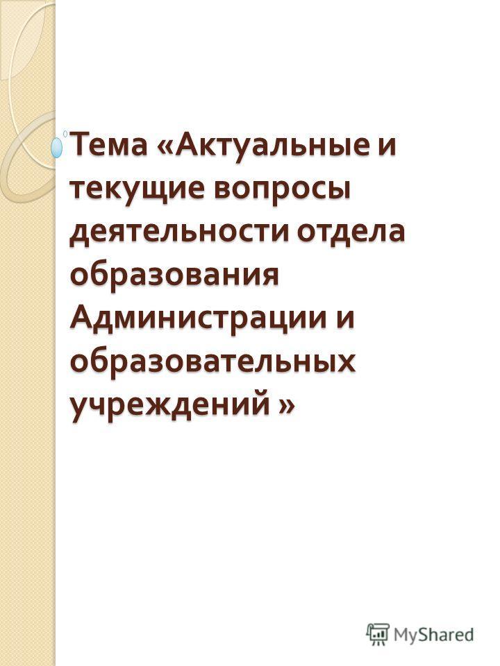 Тема « Актуальные и текущие вопросы деятельности отдела образования Администрации и образовательных учреждений »