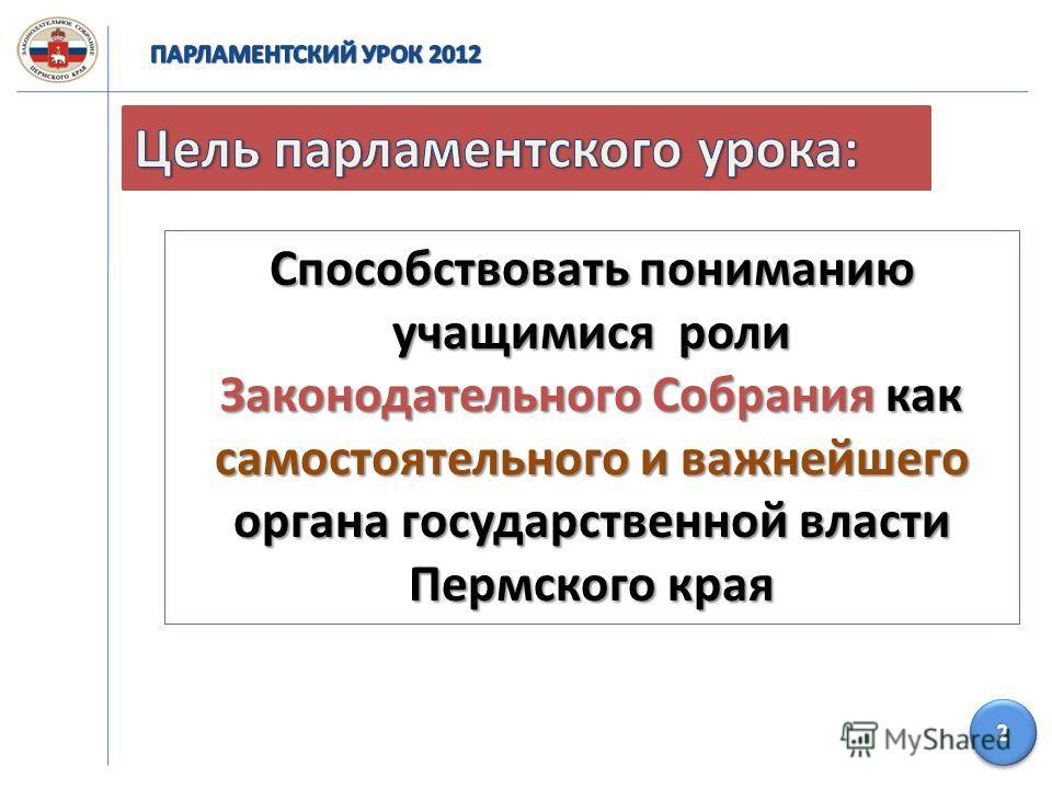 Способствовать пониманию учащимися роли Законодательного Собрания как самостоятельного и важнейшего органа государственной власти Пермского края