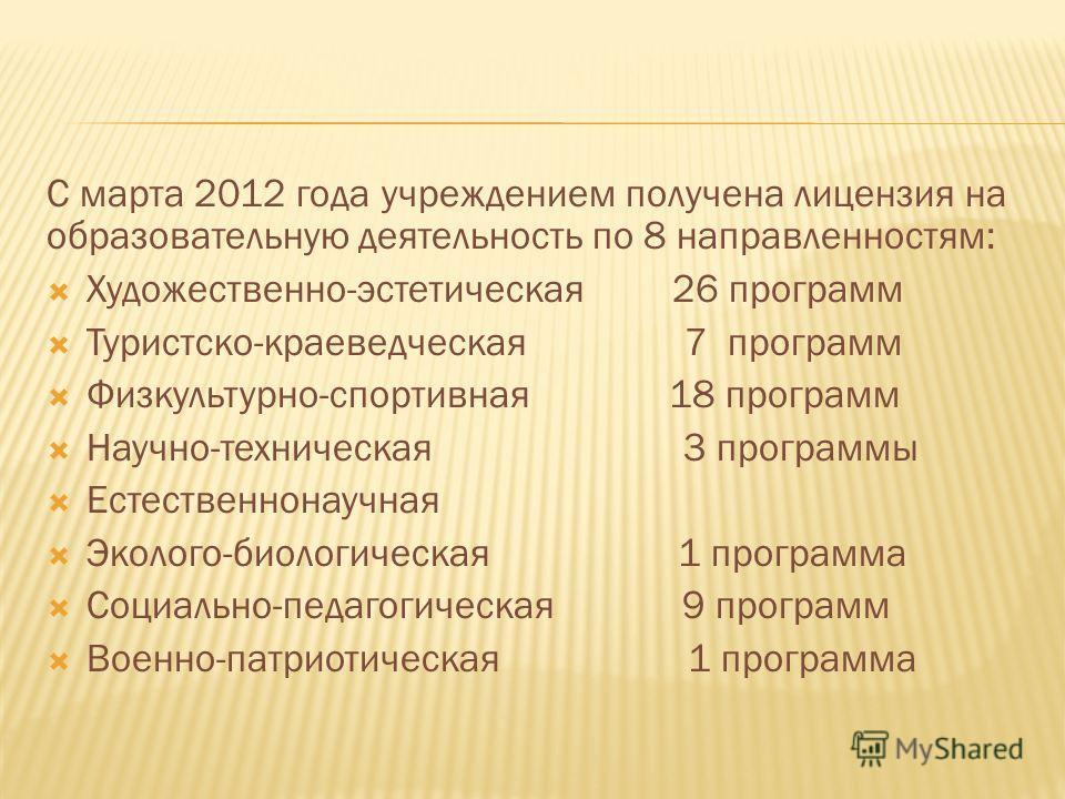 С марта 2012 года учреждением получена лицензия на образовательную деятельность по 8 направленностям: Художественно-эстетическая 26 программ Туристско-краеведческая 7 программ Физкультурно-спортивная 18 программ Научно-техническая 3 программы Естеств