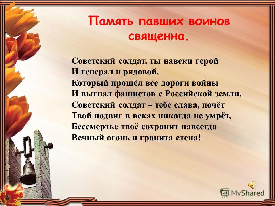 Память павших воинов священна. Советский солдат, ты навеки герой И генерал и рядовой, Который прошёл все дороги войны И выгнал фашистов с Российской земли. Советский солдат – тебе слава, почёт Твой подвиг в веках никогда не умрёт, Бессмертье твоё сох