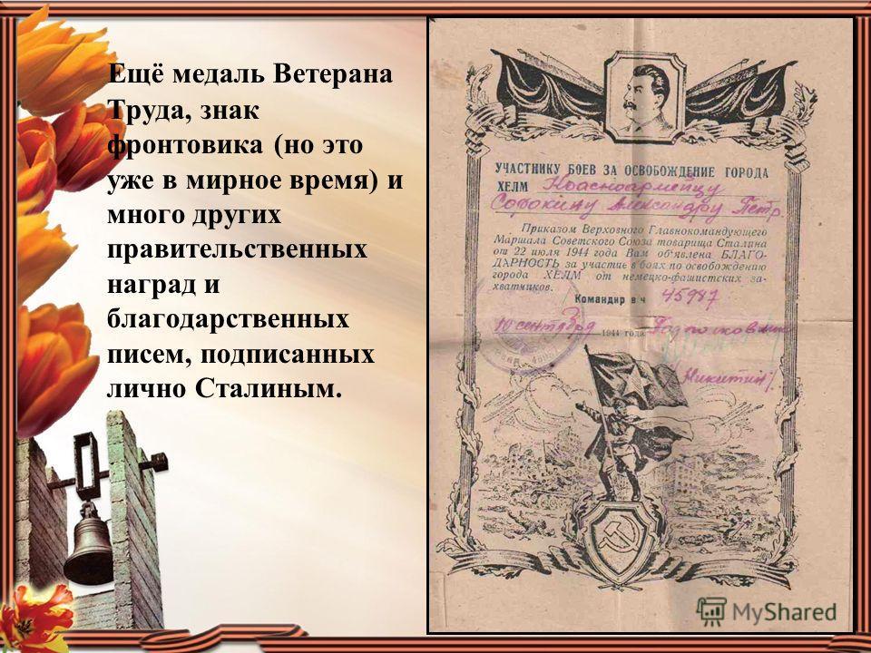 Ещё медаль Ветерана Труда, знак фронтовика (но это уже в мирное время) и много других правительственных наград и благодарственных писем, подписанных лично Сталиным.