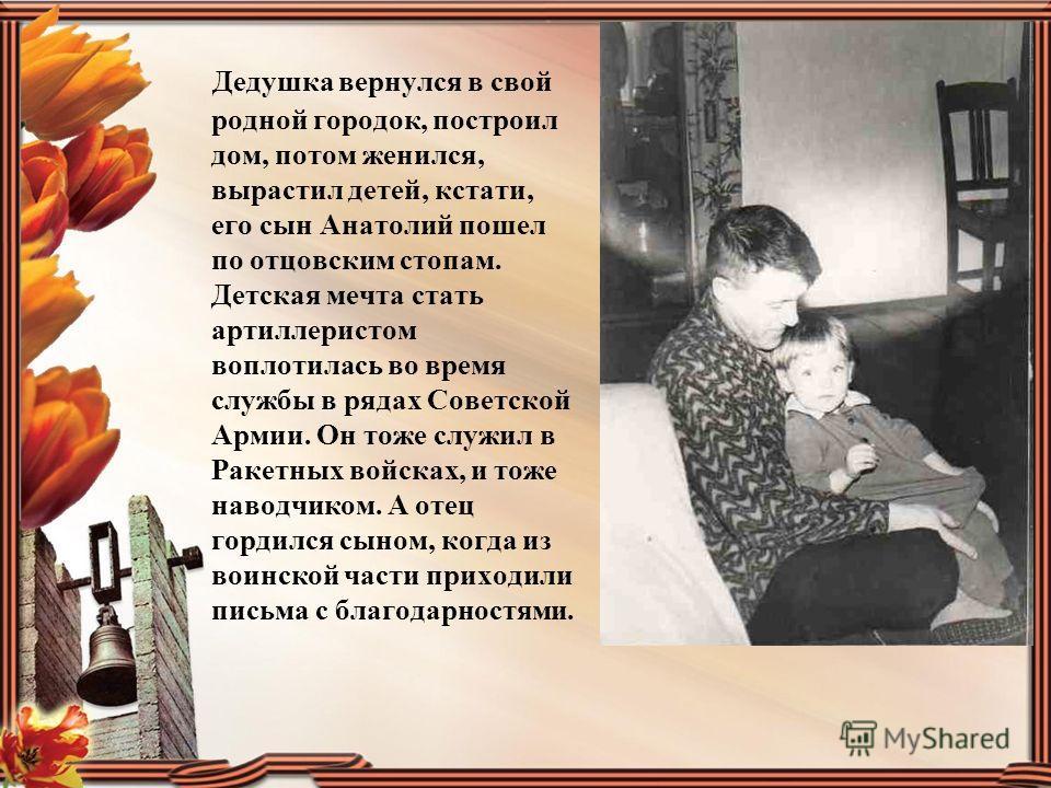 Дедушка вернулся в свой родной городок, построил дом, потом женился, вырастил детей, кстати, его сын Анатолий пошел по отцовским стопам. Детская мечта стать артиллеристом воплотилась во время службы в рядах Советской Армии. Он тоже служил в Ракетных
