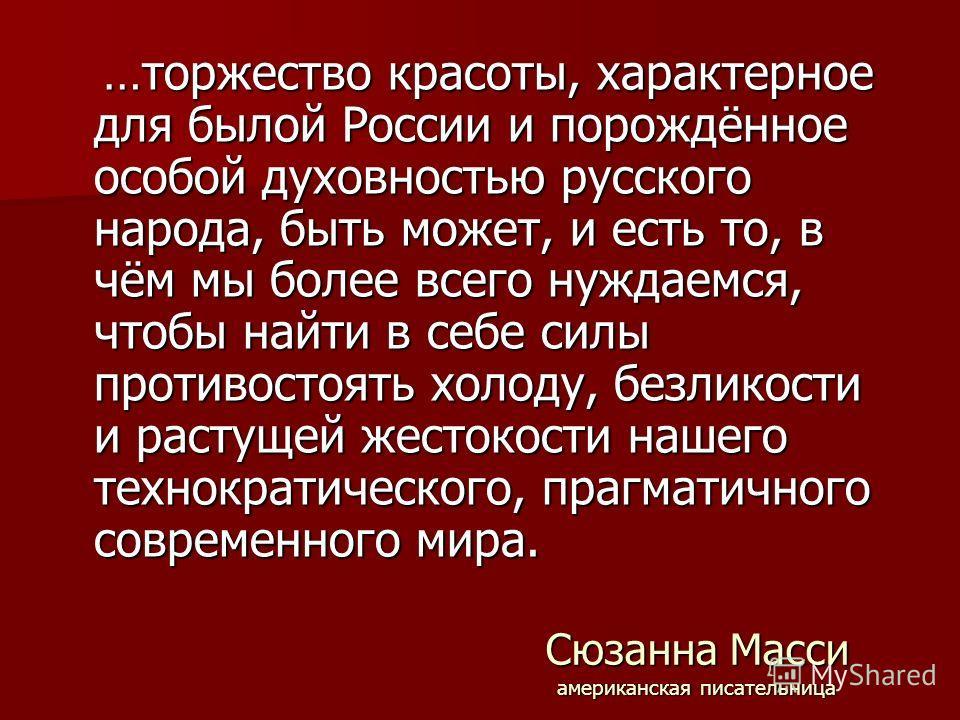 Сюзанна Масси американская писательница …торжество красоты, характерное для былой России и порождённое особой духовностью русского народа, быть может, и есть то, в чём мы более всего нуждаемся, чтобы найти в себе силы противостоять холоду, безликости
