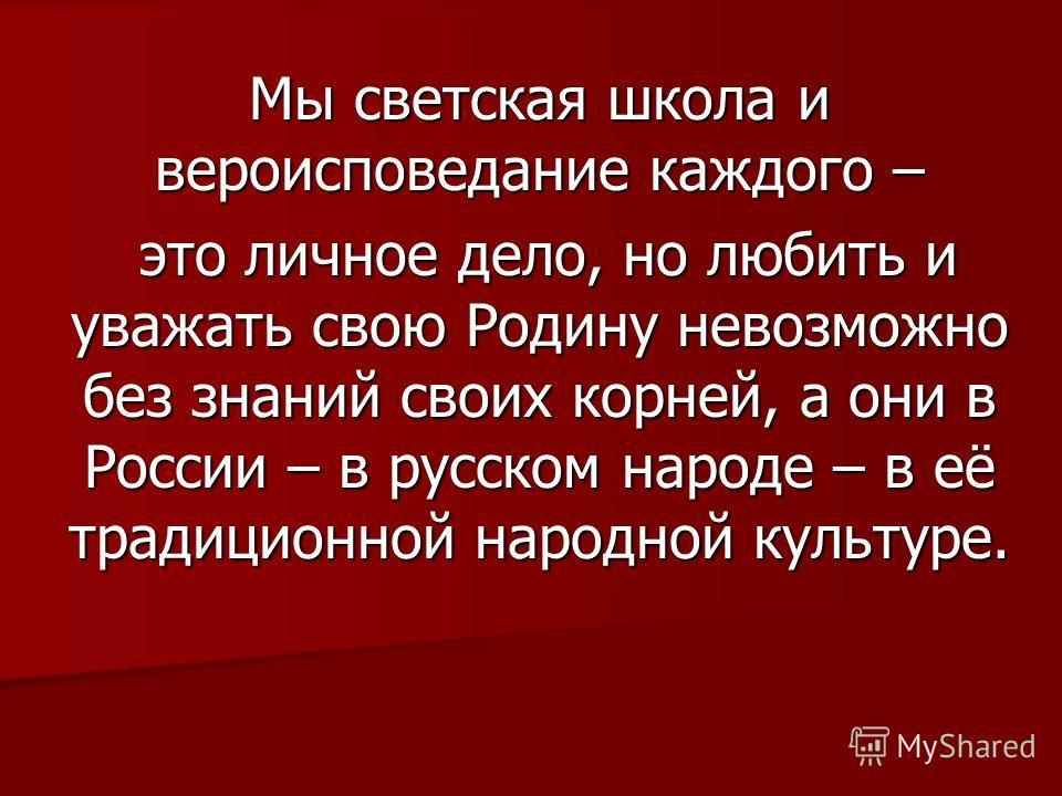 Мы светская школа и вероисповедание каждого – это личное дело, но любить и уважать свою Родину невозможно без знаний своих корней, а они в России – в русском народе – в её традиционной народной культуре. это личное дело, но любить и уважать свою Роди