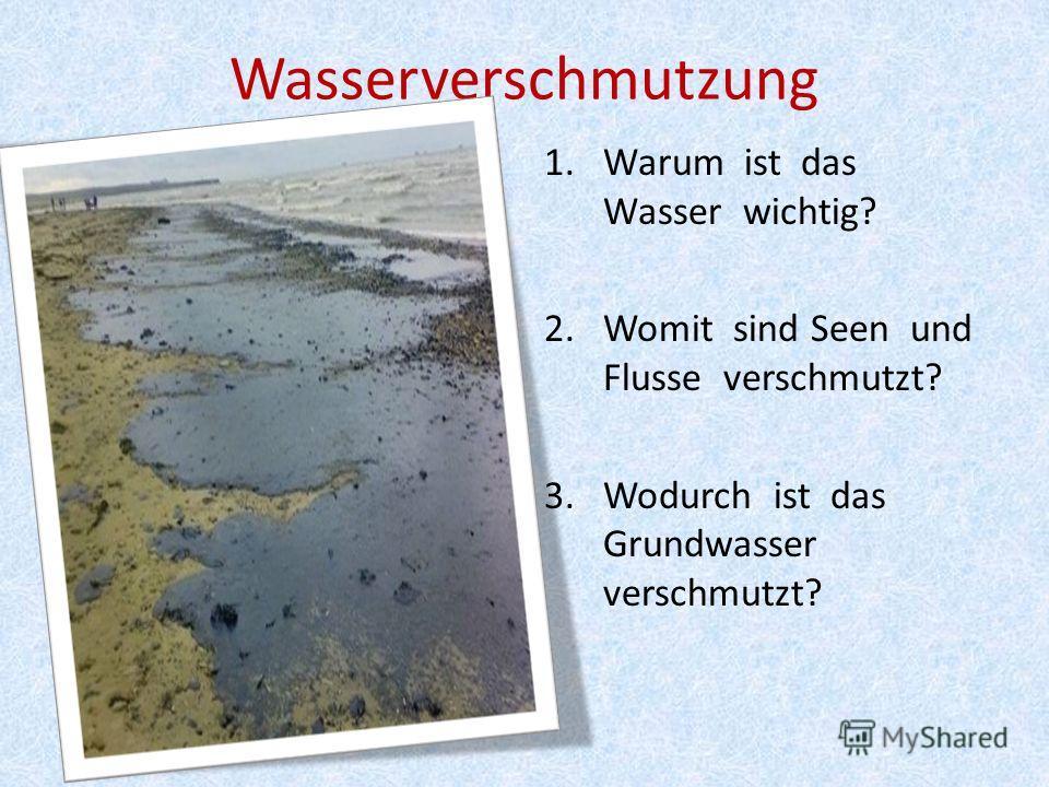 Wasserverschmutzung 1.Warum ist das Wasser wichtig? 2.Womit sind Seen und Flusse verschmutzt? 3. Wodurch ist das Grundwasser verschmutzt?