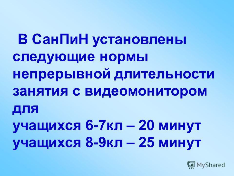 В СанПиН установлены следующие нормы непрерывной длительности занятия с видеомонитором для учащихся 6-7кл – 20 минут учащихся 8-9кл – 25 минут