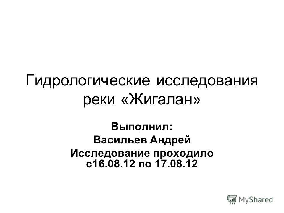 Гидрологические исследования реки «Жигалан» Выполнил: Васильев Андрей Исследование проходило с16.08.12 по 17.08.12