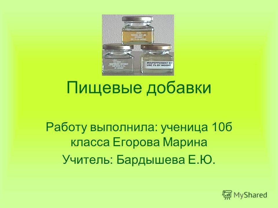 Пищевые добавки Работу выполнила: ученица 10б класса Егорова Марина Учитель: Бардышева Е.Ю.