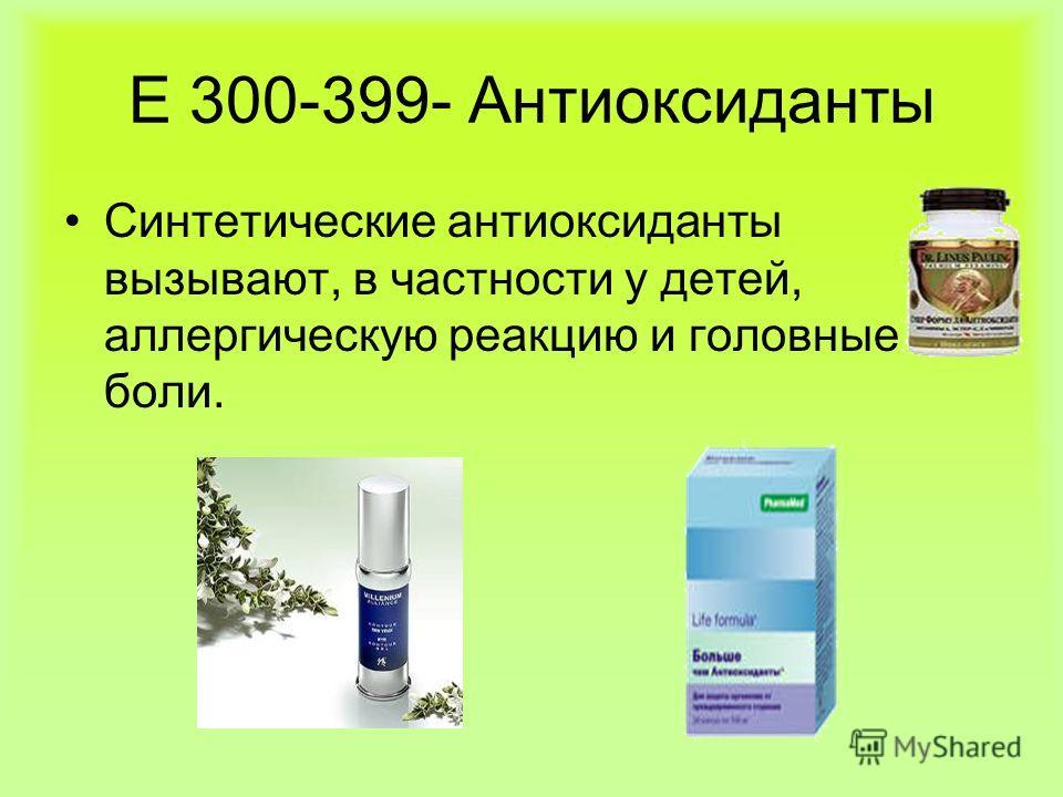 Е 300-399- Антиоксиданты Синтетические антиоксиданты вызывают, в частности у детей, аллергическую реакцию и головные боли.