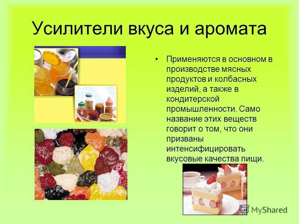 Усилители вкуса и аромата Применяются в основном в производстве мясных продуктов и колбасных изделий, а также в кондитерской промышленности. Само название этих веществ говорит о том, что они призваны интенсифицировать вкусовые качества пищи.