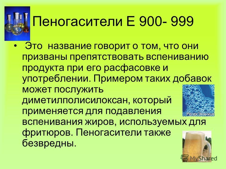 Пеногасители Е 900- 999 Это название говорит о том, что они призваны препятствовать вспениванию продукта при его расфасовке и употреблении. Примером таких добавок может послужить диметилполисилоксан, который применяется для подавления вспенивания жир