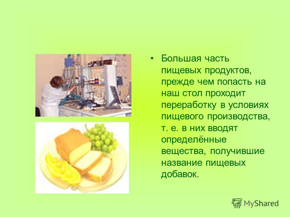 Большая часть пищевых продуктов, прежде чем попасть на наш стол проходит переработку в условиях пищевого производства, т. е. в них вводят определённые вещества, получившие название пищевых добавок.
