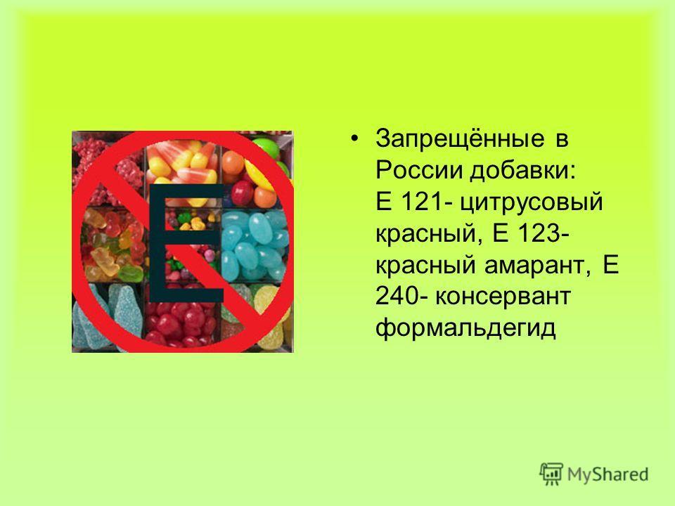 Запрещённые в России добавки: Е 121- цитрусовый красный, Е 123- красный амарант, Е 240- консервант формальдегид