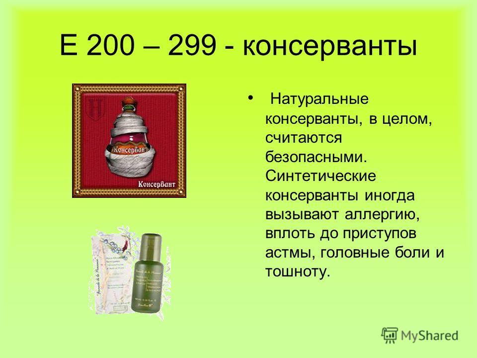 Е 200 – 299 - консерванты Натуральные консерванты, в целом, считаются безопасными. Синтетические консерванты иногда вызывают аллергию, вплоть до приступов астмы, головные боли и тошноту.