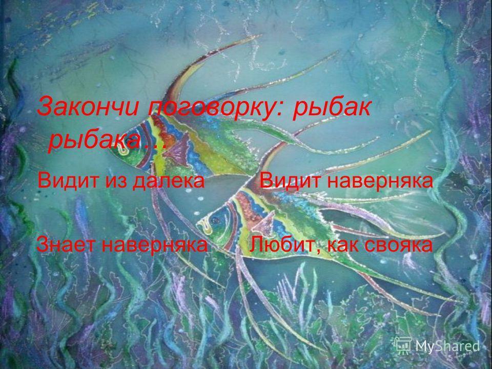 Закончи поговорку: рыбак рыбака… Видит из далека Видит наверняка Знает наверняка Любит, как свояка