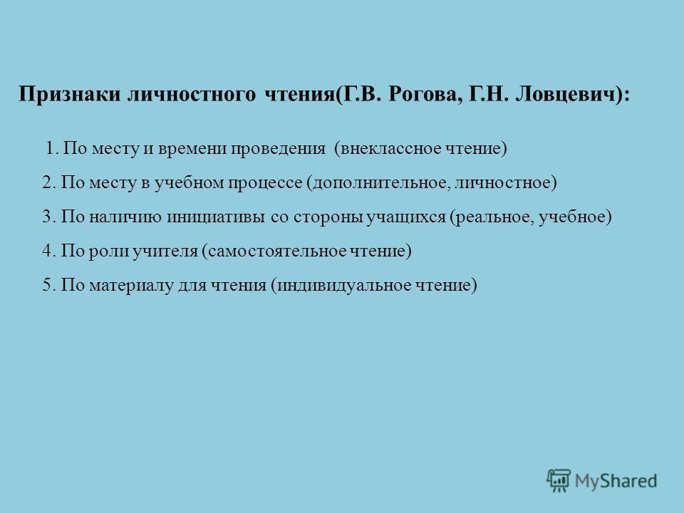 Признаки личностного чтения(Г.В. Рогова, Г.Н. Ловцевич): 1. По месту и времени проведения (внеклассное чтение) 2. По месту в учебном процессе (дополнительное, личностное) 3. По наличию инициативы со стороны учащихся (реальное, учебное) 4. По роли учи