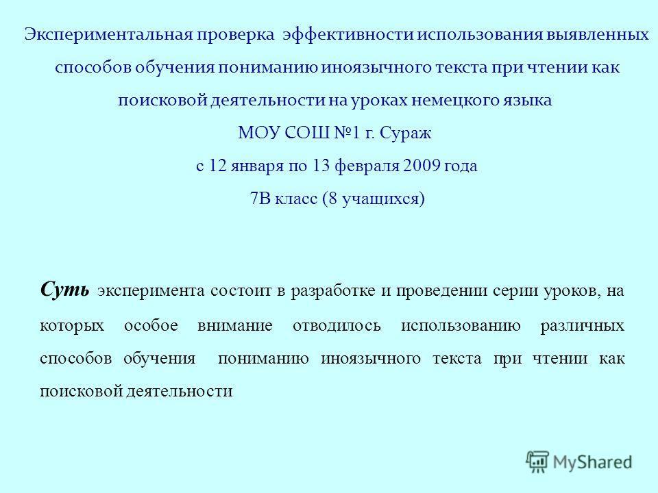 Экспериментальная проверка эффективности использования выявленных способов обучения пониманию иноязычного текста при чтении как поисковой деятельности на уроках немецкого языка МОУ СОШ 1 г. Сураж с 12 января по 13 февраля 2009 года 7В класс (8 учащих