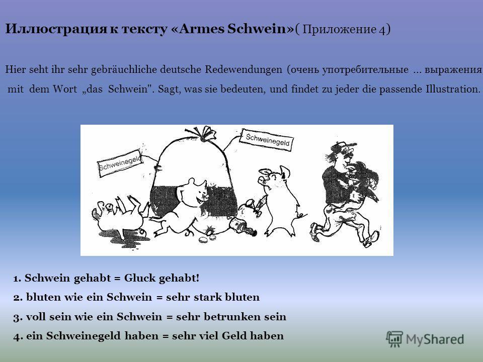 Иллюстрация к тексту «Аrmes Schwein»( Приложение 4 ) Hier seht ihr sehr gebräuchliche deutsche Redewendungen (очень употребительные... выражения) mit dem Wort das Schwein