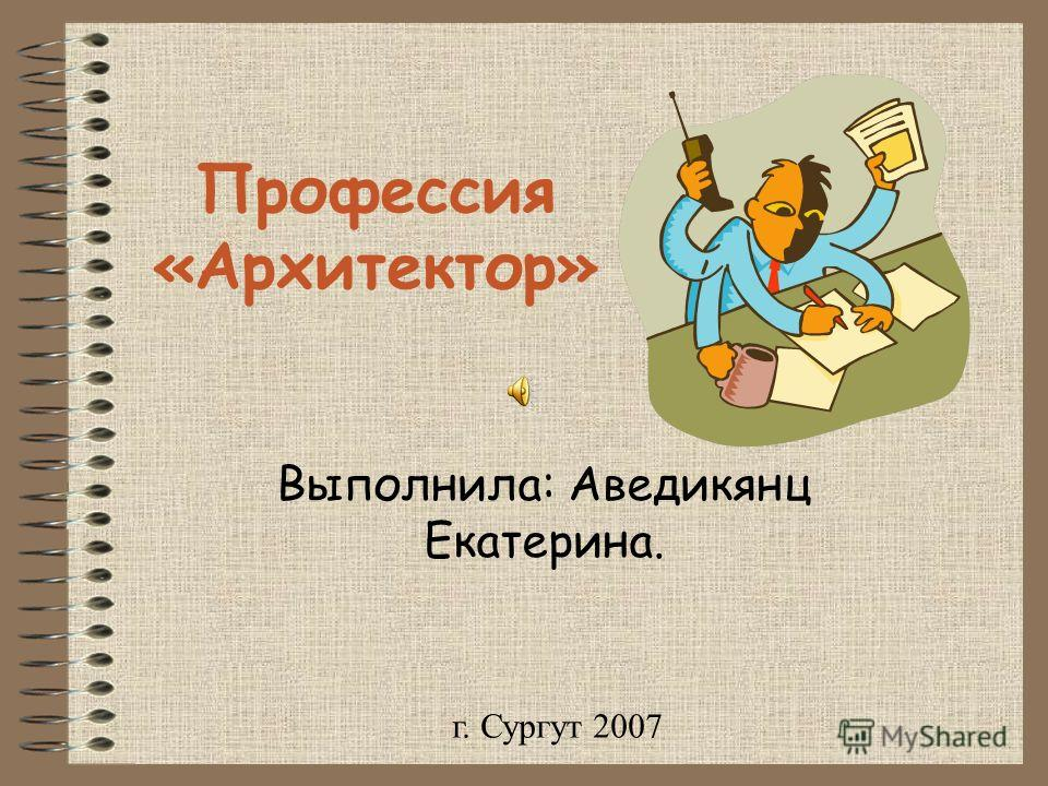Профессия «Архитектор» Выполнила: Аведикянц Екатерина. г. Сургут 2007
